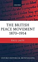 The British Peace Movement 1870-1914 (Oxford Historical Monographs)