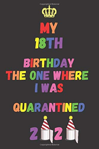 My 18th Birthday The One Where I Was Quarantined 2020: Happy Sweet 18 Birthday, Quarantine 18th Birthday Notebook, 18 Quarantined, Birthday 2020 ... (100 Pages,Blank Lined journal, 6 x 9 inches