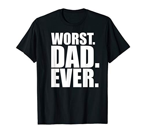 Worst Dad Ever - Funny Bad Father T-Shirt
