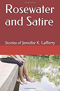 Rosewater and Satire: Stories of Jennifer K. Lafferty