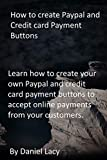 How to create Paypal and Credit card Payment Buttons: Learn how to create your own Paypal and credit card payment buttons to accept online payments from your customers. (English Edition)