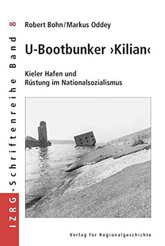 U-Bootbunker »Kilian«: Kieler Hafen und Rüstung im Nationalsozialismus (Sonderveröffenlichungen der Gesellschaft für Kieler Stadtgeschichte)