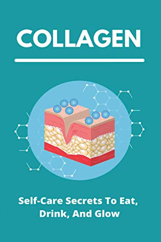 Collagen: Self-Care Secrets To Eat, Drink, And Glow: Collagen Secretion