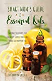 Smart Mom's Guide to Essential Oils: Natural Solutions for a Healthy Family, Toxin-Free Home and...