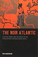 The Noir Atlantic: Chester Himes and the Birth of the Francophone African Crime Novel (Contemporary French and Francophone Cultures)