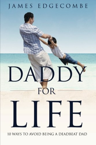 Daddy For Life: 10 Ways to Avoid Being a Deadbeat Dad