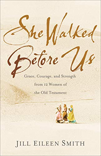 She Walked Before Us: Grace, Courage, and Strength from 12 Women of the Old Testament...