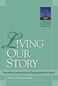 Living Our Story: Narrative Leadership and Congregational Culture (Narrative Leadership Collection) by [Larry A. Golemon, Diana Butler Bass, Niles Elliot Goldstein, Carol Johnston, Mike Mather, Jr. Ramsey, G. Lee, Tim Shapiro, N. Graham Standish]