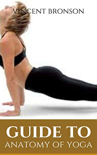 Guide to Anatomy of Yoga : Yoga refers to a series of interrelated ancient Hindu spiritual practices that originated in India, where it remains a vibrant living tradition.