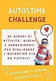 Autostima Challenge: 28 giorni di attività, giochi e suggerimenti per migliorare l'autostima fin da piccoli e rafforzare il legame genitore-figlio!