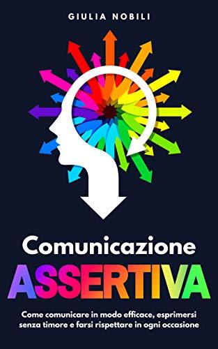 Comunicazione Assertiva: Come comunicare in modo efficace, esprimersi senza timore e farsi rispettare in ogni occasione (Comunicare Meglio Vol. 2)
