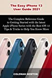 The Easy iPhone 13 User Guide 2021: The Complete Reference Guide to Getting Started with the latest Apple iPhone Series with the Best iOS 15 Tips & Tricks to Help to Help You Know More