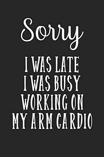 Sorry I Was Late I Was Busy Working On My Arm Cardio: Stiffer Than A Greeting Card: Use Our Novelty Journal To Document Your Self Pleasure.