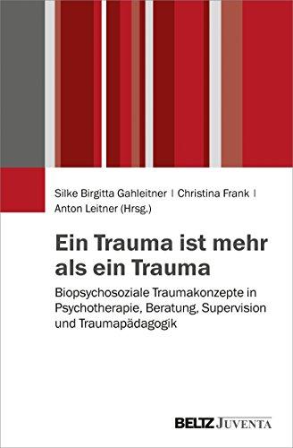 Ein Trauma ist mehr als ein Trauma: Biopsychosoziale Traumakonzepte in Psychotherapie, Beratung, Supervision und Traumapädagogik