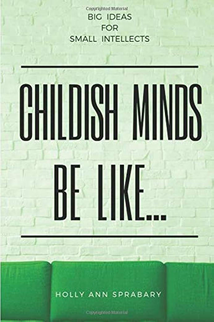 たぶんご覧ください観察Childish Minds Be Like...: Big Ideas for Small Intellects (Illogical Thinking)