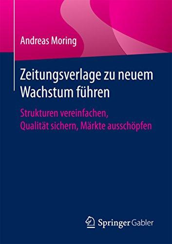 Zeitungsverlage zu neuem Wachstum führen: Strukturen vereinfachen, Qualität sichern, Märkte ausschöpfen (German Edition)