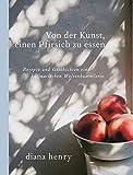 Von der Kunst einen Pfirsich zu essen: Rezepte und Geschichten einer kulinarischen Weltenbummlerin