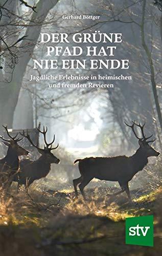 Der grüne Pfad hat nie ein Ende: Jagdliche Erlebnisse in heimischen und fremden Revieren