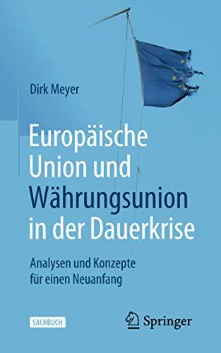 Europäische Union und Währungsunion in der Dauerkrise: Analysen und Konzepte für einen Neuanfang