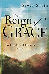 The Reign of Grace: The Delights and Demands of God's Love: Scotty Smith