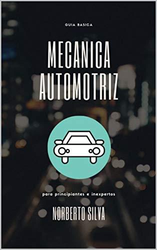 GUIA BASICA MECANICA AUTOMOTRIZ: para principiantes e inexpertos de [Norberto IV Silva Esquivel]