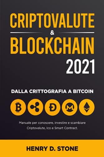 Criptovalute & Blockchain 2021: Manuale per Conoscere, Investire e Scambiare Criptovalute, Ico e Smart Contract: Dalla Crittografia a Bitcoin