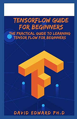 TENSORFLOW GUIDE FOR BEGINNERS: The Practical Guide To Learning Tensor flow For Beginners