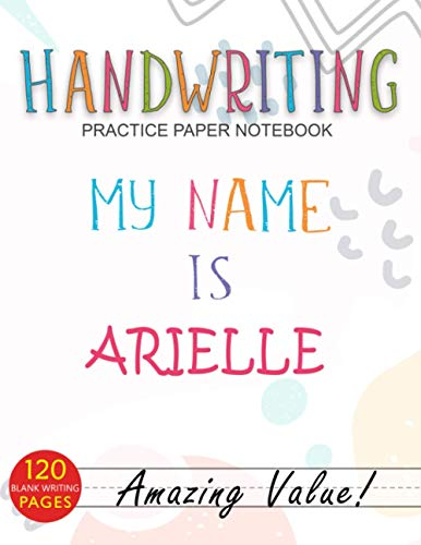 Handwriting Practice Paper Notebook, My Name is Arielle Cover For ABC Kids, Students Learning To Write Letters: 21.59 x 27.94 cm, Journal, Management, ... 8.5 x 11 inch, A4, Daily, Over 110 Pages