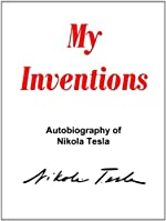 My Inventions: The Autobiography of Nikola Tesla (with special introduction by the Editor)