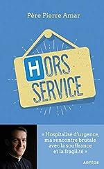 Hors service - Hospitalisé d'urgence, ma rencontre brutale avec la souffrance et la fragilité de Père Pierre Amar