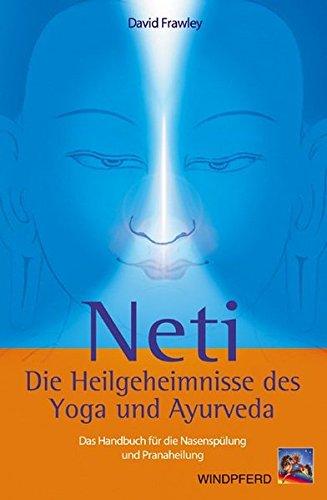 Neti – Die Heilgeheimnisse des Yoga und Ayurveda: Das Handbuch für die Nasenspülung und Pranaheilung