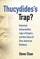Thucydides's Trap?: Historical Interpretation, Logic of Inquiry, and the Future of Sino-American Relations