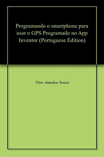 Programando o smartphone para usar o GPS Programado no App Inventor (Portuguese Edition)
