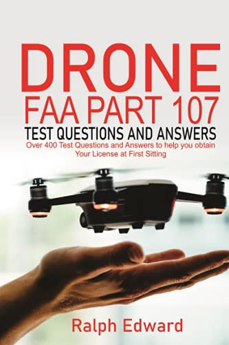 Drone FAA Part 107 Test Questions and Answers: Over 400 Test Questions and Answers to Help You obtain Your License at First Sitting