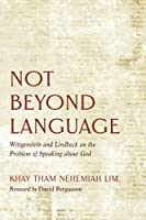 Not Beyond Language: Wittgenstein and Lindbeck on the Problem of Speaking about God