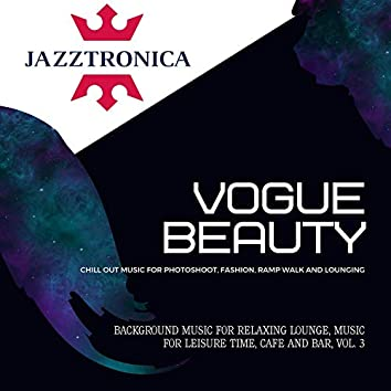 Vogue Beauty - Chill Out Music For Photoshoot, Fashion, Ramp Walk And Lounging) (Background Music For Relaxing Lounge, Music For Leisure Time, Cafe And Bar, Vol. 3)