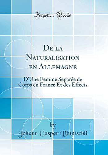 De la Naturalisation en Allemagne: D'Une Femme Séparée de Corps en France Et des Effects (Classic Reprint)