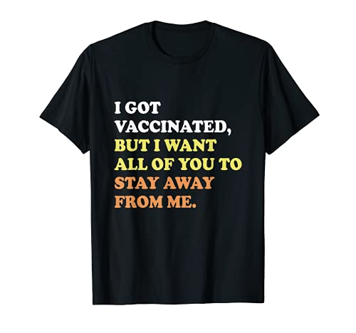I Got Vaccinated But I Want All Of You To Stay Away From Me T-Shirt