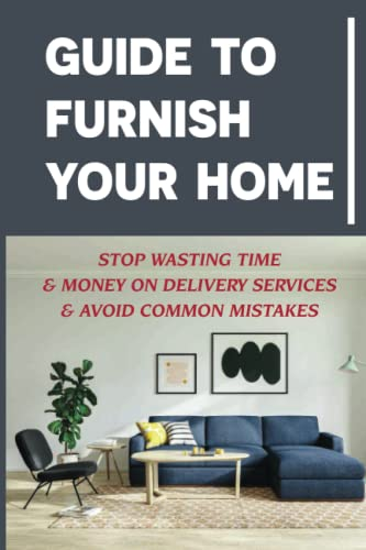 Guide To Furnish Your Home: Stop Wasting Time & Money On Delivery Services & Avoid Common Mistakes