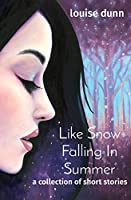 Like Snow Falling In Summer: a collection of short stories