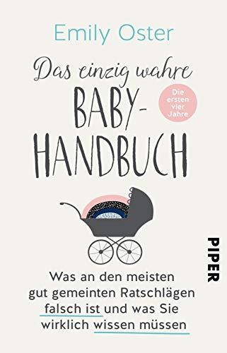 Das einzig wahre Baby-Handbuch: Die ersten vier Jahre - Was an den meisten gut gemeinten Ratschlägen falsch ist und was Sie wirklich wissen müssen