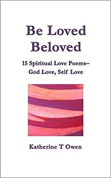 Be Loved, Beloved - 15 Spiritual Love Poems, God Love, Self Love by [Katherine T Owen]