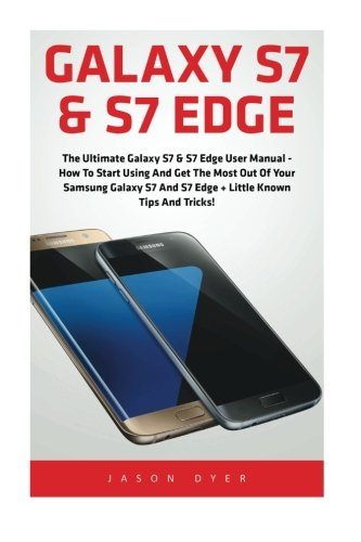 Galaxy S7 & S7 Edge: The Ultimate Galaxy S7 & S7 Edge User Manual - How to Start Using and Get the Most Out of Your Samsung Galaxy S7 and S7 Edge + Little Known Tips and Tricks! (Booklet)