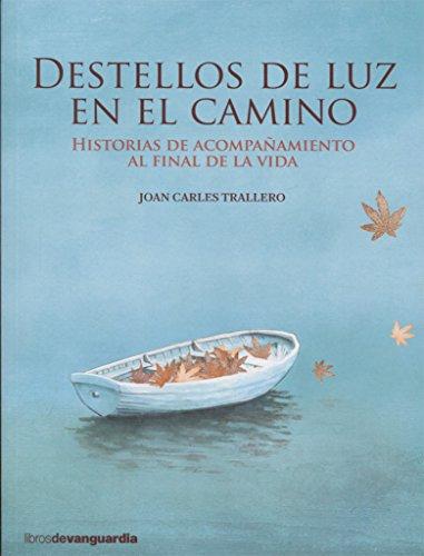 DESTELLOS DE LUZ EN EL CAMINO: Historias de acompañamiento al final de...
