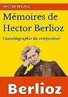 Mémoires de Hector Berlioz: l'autobiographie du célèbre compositeur français