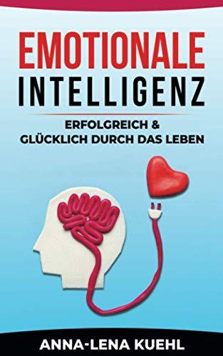 Emotionale Intelligenz-erfolgreich & glücklich durch das Leben: Sorgen Sie für ein hochwertiges Leben voller Emotionen. Mit hohem EQ die Resilienz steigern, Stress bewältigen & Gelassenheit lernen