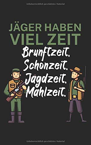 Jäger haben viel Zeit Brunftzeit Schonzeit Jagdzeit Mahlzeit: Notizbuch für Jäger mit Spruch. Perfektes Geschenk. Liniert mit Seitenzahlen. 120 Seiten.