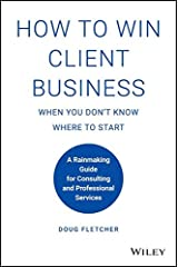 How to Win Client Business When You Don't Know Where to Start: A Rainmaking Guide for Consulting and Professional Services Hardcover