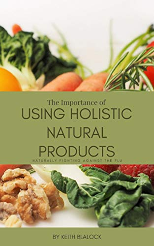 The Importance of USING HOLISTIC NATURAL PRODUCTS: NATURALLY FIGHTING AGAINST THE FLU