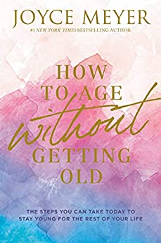 How to Age Without Getting Old: The Steps You Can Take Today to Stay Young for the Rest of Your Life by [Joyce Meyer]